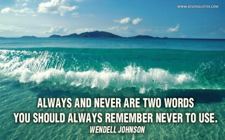 Always and never are two words you should always remember never to use